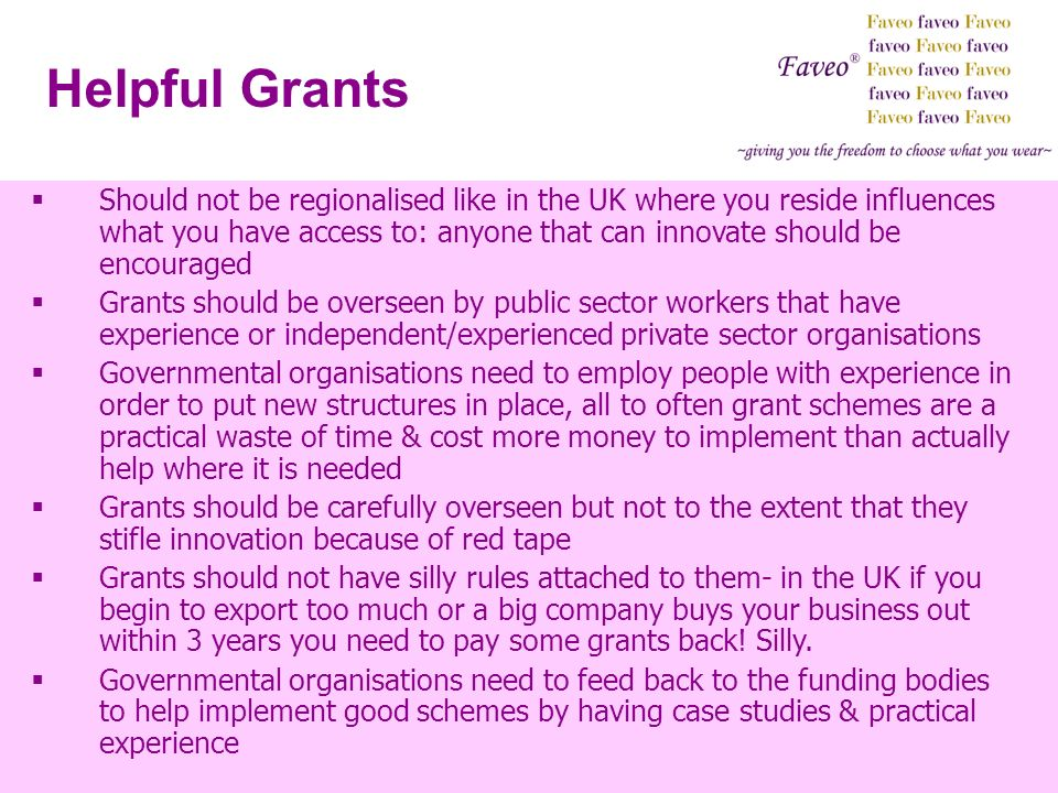 Helpful Grants Should not be regionalised like in the UK where you reside influences what you have access to: anyone that can innovate should be encou