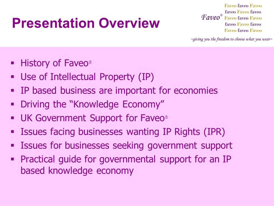 History of Faveo ® Use of Intellectual Property (IP) IP based business are important for economies Driving the Knowledge Economy UK Government Support for Faveo ® Issues facing businesses wanting IP Rights (IPR) Issues for businesses seeking government support Practical guide for governmental support for an IP based knowledge economy Presentation Overview