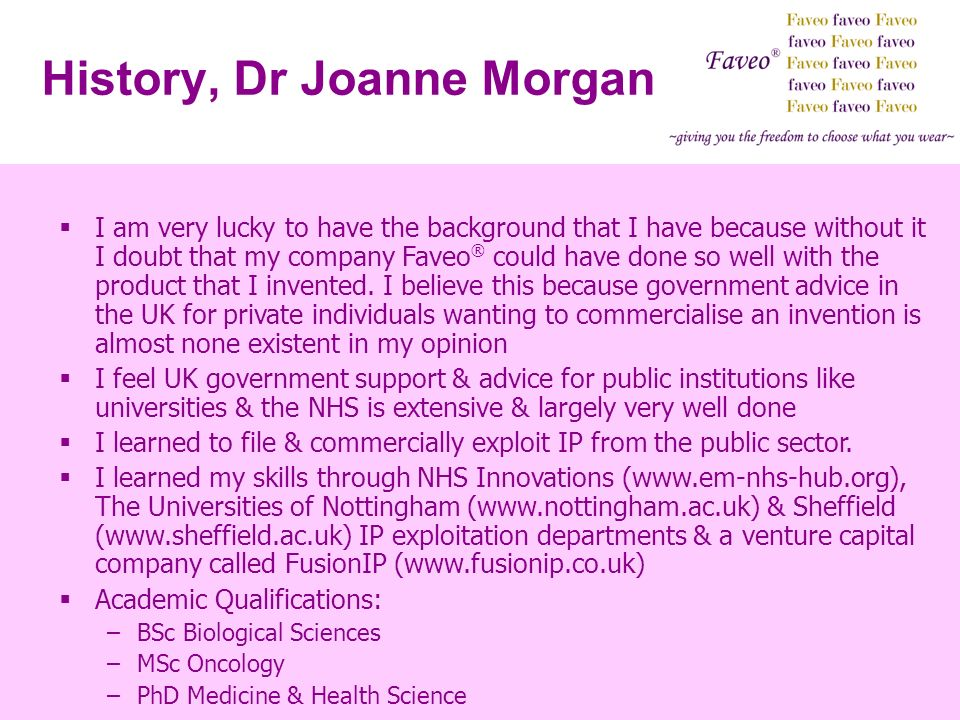 History, Dr Joanne Morgan I am very lucky to have the background that I have because without it I doubt that my company Faveo ® could have done so well with the product that I invented.