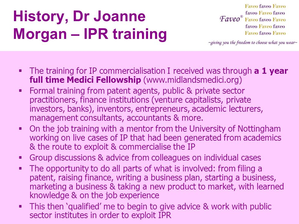 History, Dr Joanne Morgan – IPR training The training for IP commercialisation I received was through a 1 year full time Medici Fellowship (www.midlan