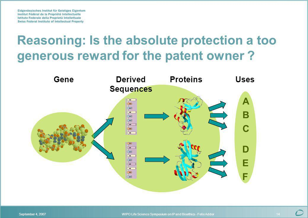 WIPO Life Science Symposium on IP and Bioethics - Felix AddorSeptember 4, 200714 Gene F Uses B A C D E ProteinsDerived Sequences Reasoning: Is the absolute protection a too generous reward for the patent owner