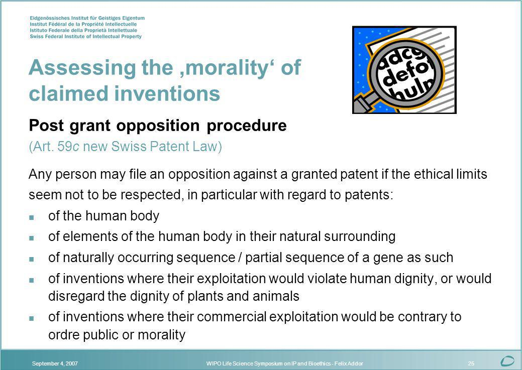 WIPO Life Science Symposium on IP and Bioethics - Felix AddorSeptember 4, 200725 Assessing the morality of claimed inventions Post grant opposition procedure (Art.