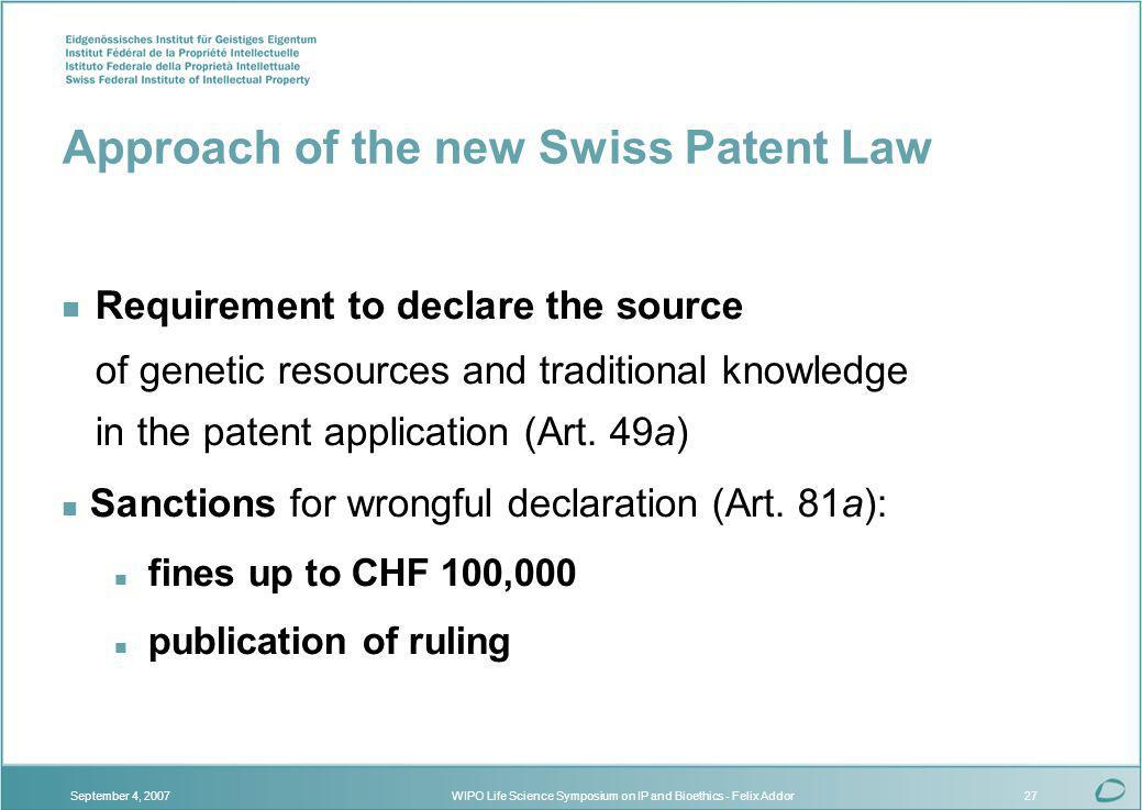 WIPO Life Science Symposium on IP and Bioethics - Felix AddorSeptember 4, 200727 Approach of the new Swiss Patent Law n Requirement to declare the source of genetic resources and traditional knowledge in the patent application (Art.