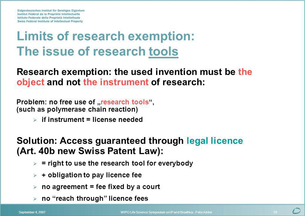 WIPO Life Science Symposium on IP and Bioethics - Felix AddorSeptember 4, 200729 Limits of research exemption: The issue of research tools Research exemption: the used invention must be the object and not the instrument of research: Problem: no free use of research tools, (such as polymerase chain reaction) if instrument = license needed Solution: Access guaranteed through legal licence (Art.