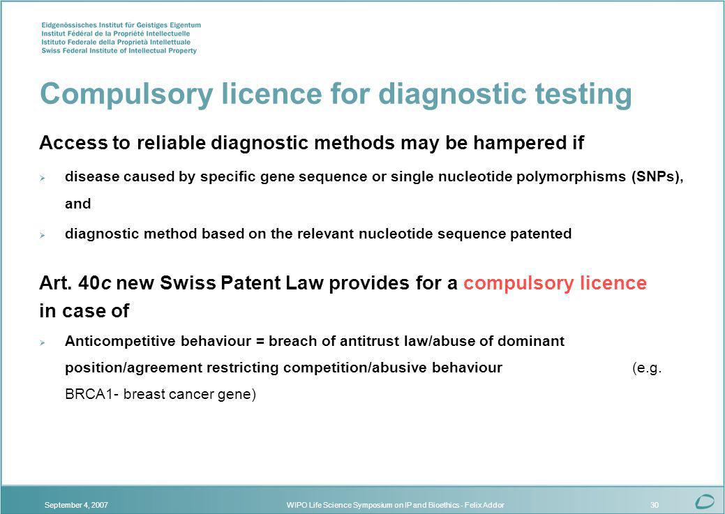 WIPO Life Science Symposium on IP and Bioethics - Felix AddorSeptember 4, 200730 Compulsory licence for diagnostic testing Access to reliable diagnostic methods may be hampered if disease caused by specific gene sequence or single nucleotide polymorphisms (SNPs), and diagnostic method based on the relevant nucleotide sequence patented Art.