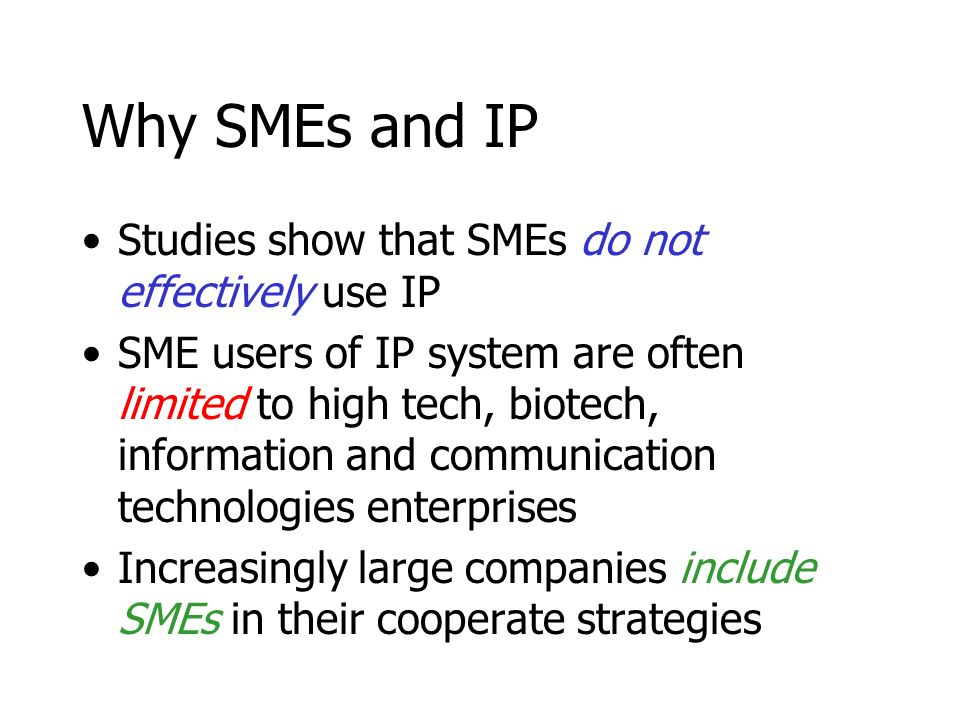 Why SMEs and IP Studies show that SMEs do not effectively use IP SME users of IP system are often limited to high tech, biotech, information and communication technologies enterprises Increasingly large companies include SMEs in their cooperate strategies