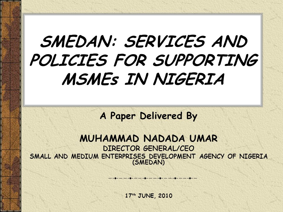 SMEDAN: SERVICES AND POLICIES FOR SUPPORTING MSMEs IN NIGERIA A Paper Delivered By MUHAMMAD NADADA UMAR DIRECTOR GENERAL/CEO SMALL AND MEDIUM ENTERPRI