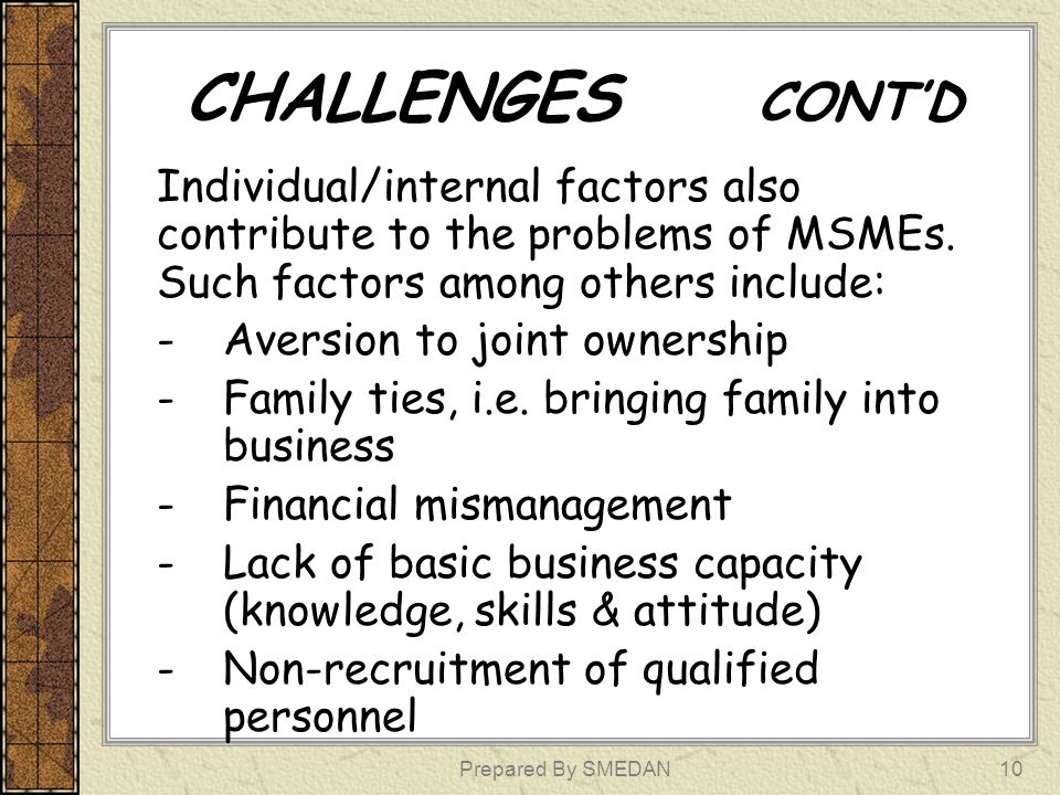 CHALLENGES CONTD Individual/internal factors also contribute to the problems of MSMEs. Such factors among others include: -Aversion to joint ownership