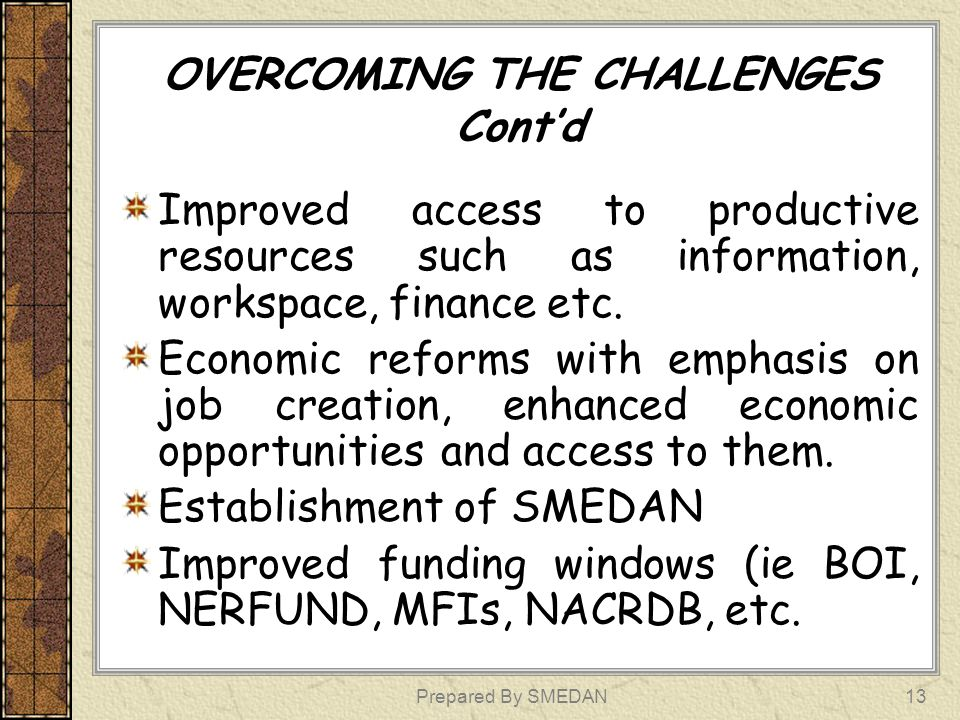 OPPORTUNITIES Resource Endowments Population (vast internal market) Stable Democratic Environment Resilience Deepening Supportive Economic Reforms Increased Awareness Improving Human Capital Improved Technology Prepared By SMEDAN14