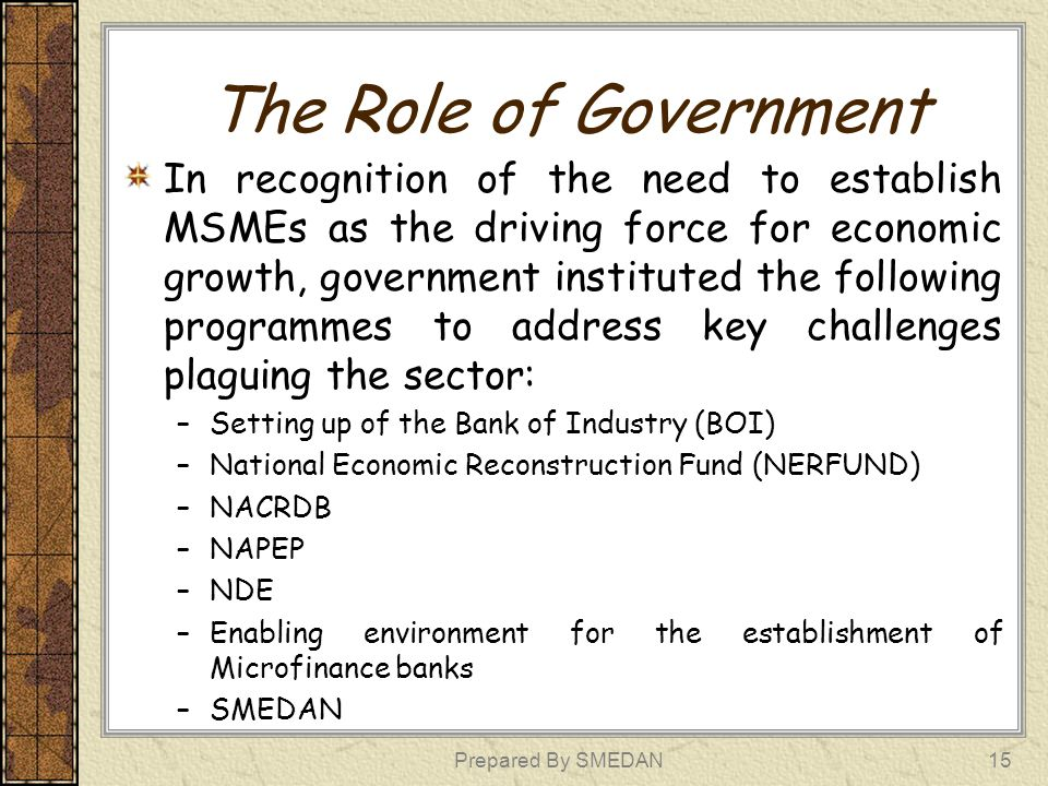The Role of Government Contd SMEDAN was particularly established to facilitate the growth and development of MSMEs.