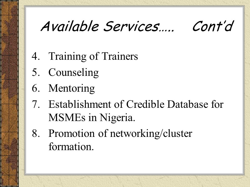Available Services….. Contd 4.Training of Trainers 5.Counseling 6.Mentoring 7.Establishment of Credible Database for MSMEs in Nigeria. 8.Promotion of