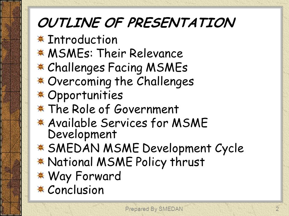 Prepared By SMEDAN2 OUTLINE OF PRESENTATION Introduction MSMEs: Their Relevance Challenges Facing MSMEs Overcoming the Challenges Opportunities The Ro