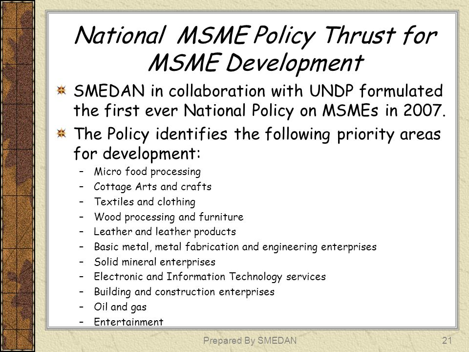 National MSME Policy Thrust for MSME Development Contd As a vehicle for implementation of the policy, a National Consultative Committee drives implementation of the policy at the national level (with the Agency as the secretariat) While State Consultative committees are established at state-level to for implementation of the key principles of the policy Prepared By SMEDAN22