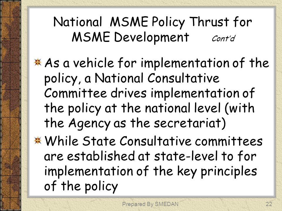 National MSME Policy Thrust for MSME Development Contd As a vehicle for implementation of the policy, a National Consultative Committee drives impleme