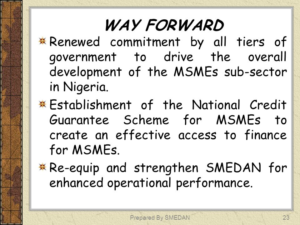 WAY FORWARD Renewed commitment by all tiers of government to drive the overall development of the MSMEs sub-sector in Nigeria. Establishment of the Na
