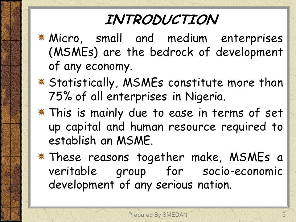 Prepared By SMEDAN3 INTRODUCTION Micro, small and medium enterprises (MSMEs) are the bedrock of development of any economy. Statistically, MSMEs const