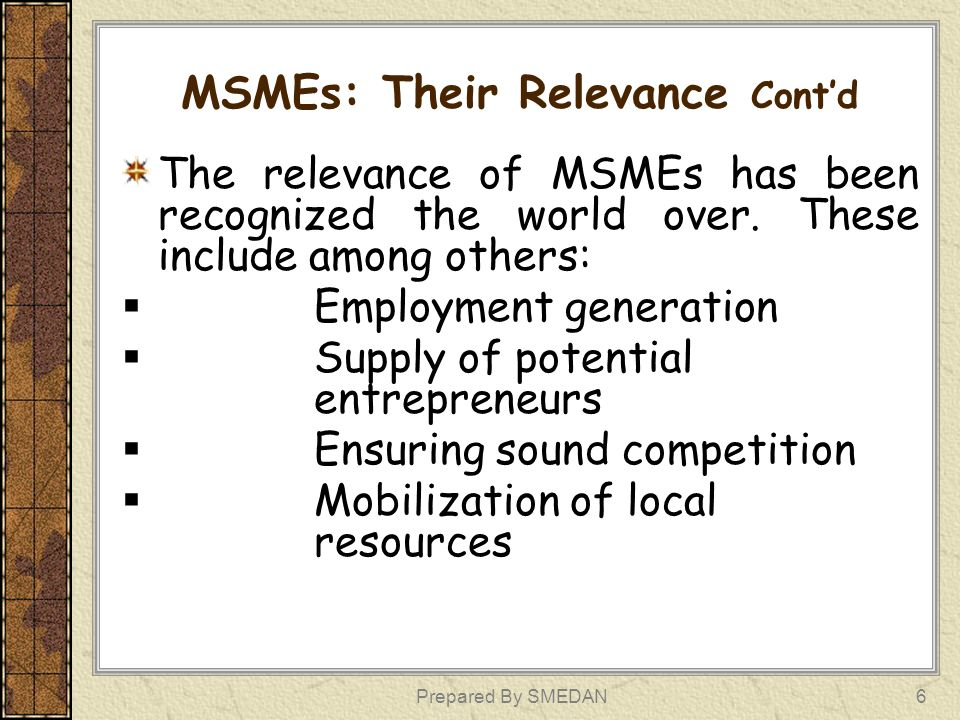 MSMEs: Their Relevance Contd The relevance of MSMEs has been recognized the world over. These include among others: Employment generation Supply of po