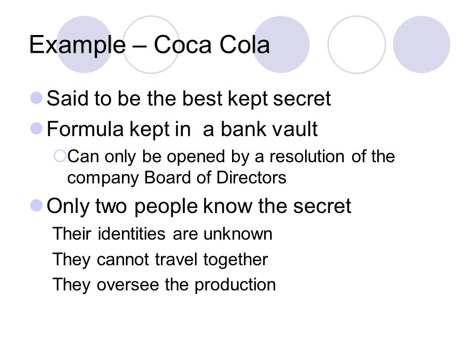 Example – Coca Cola Said to be the best kept secret Formula kept in a bank vault Can only be opened by a resolution of the company Board of Directors Only two people know the secret Their identities are unknown They cannot travel together They oversee the production