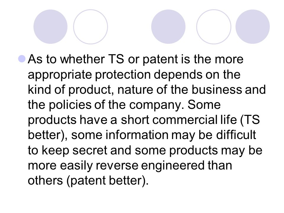 As to whether TS or patent is the more appropriate protection depends on the kind of product, nature of the business and the policies of the company.
