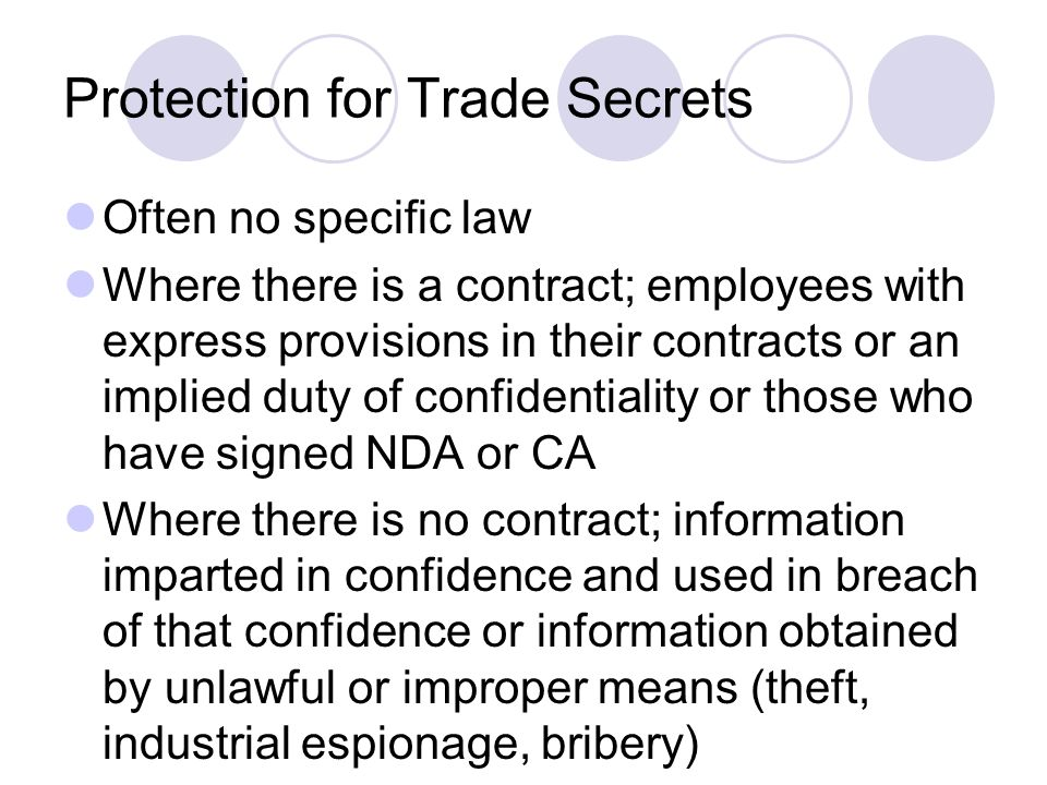Protection for Trade Secrets Often no specific law Where there is a contract; employees with express provisions in their contracts or an implied duty of confidentiality or those who have signed NDA or CA Where there is no contract; information imparted in confidence and used in breach of that confidence or information obtained by unlawful or improper means (theft, industrial espionage, bribery)