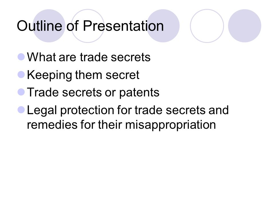 Outline of Presentation What are trade secrets Keeping them secret Trade secrets or patents Legal protection for trade secrets and remedies for their misappropriation