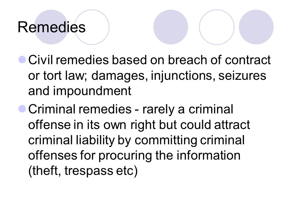 Remedies Civil remedies based on breach of contract or tort law; damages, injunctions, seizures and impoundment Criminal remedies - rarely a criminal offense in its own right but could attract criminal liability by committing criminal offenses for procuring the information (theft, trespass etc)