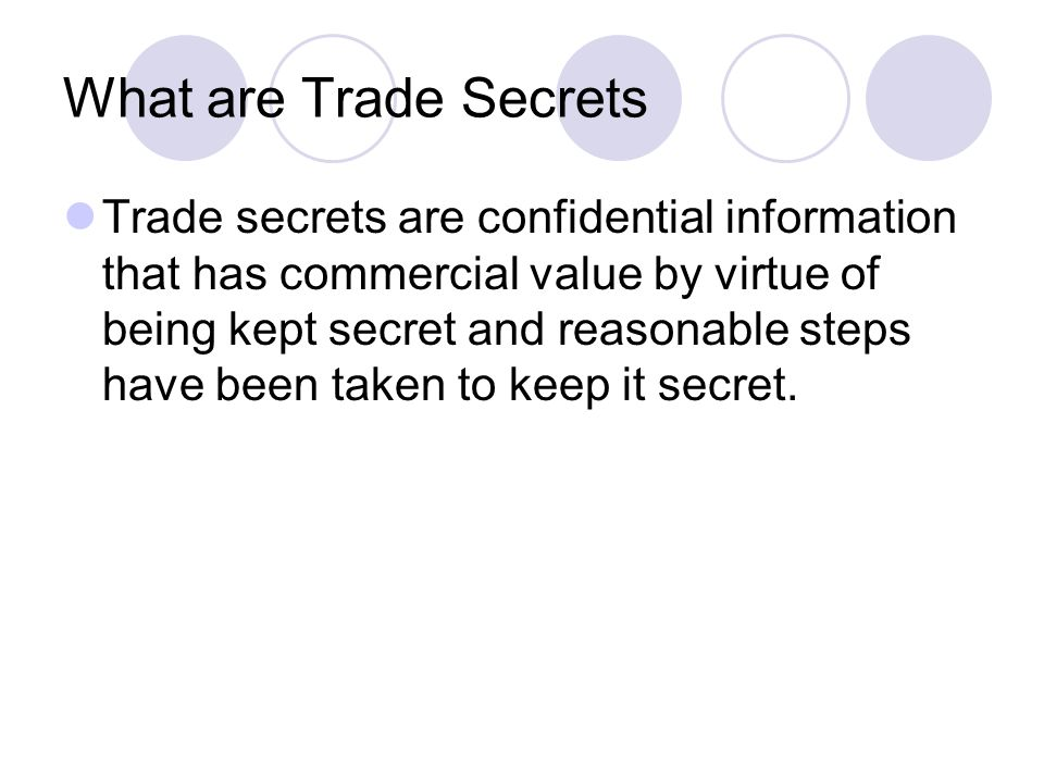 What are Trade Secrets Trade secrets are confidential information that has commercial value by virtue of being kept secret and reasonable steps have been taken to keep it secret.