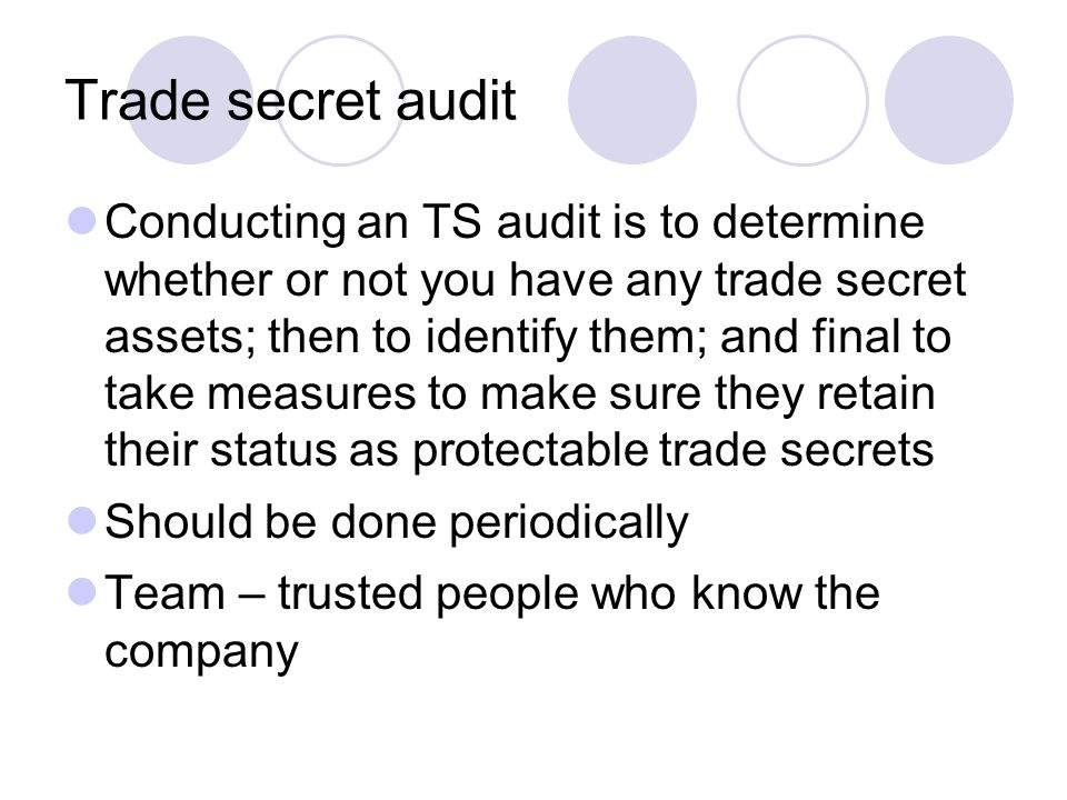Trade secret audit Conducting an TS audit is to determine whether or not you have any trade secret assets; then to identify them; and final to take measures to make sure they retain their status as protectable trade secrets Should be done periodically Team – trusted people who know the company