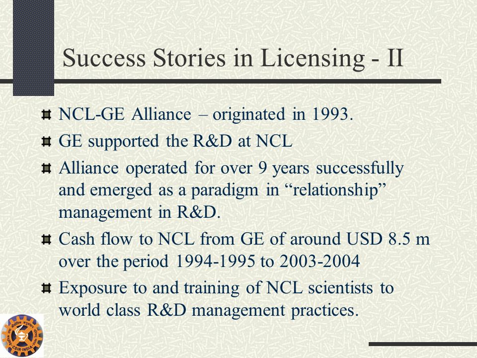 Success Stories in Licensing - II NCL-GE Alliance – originated in 1993. GE supported the R&D at NCL Alliance operated for over 9 years successfully an