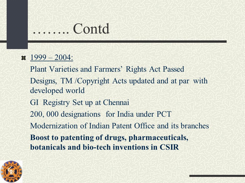 …….. Contd 1999 – 2004: Plant Varieties and Farmers Rights Act Passed Designs, TM /Copyright Acts updated and at par with developed world GI Registry