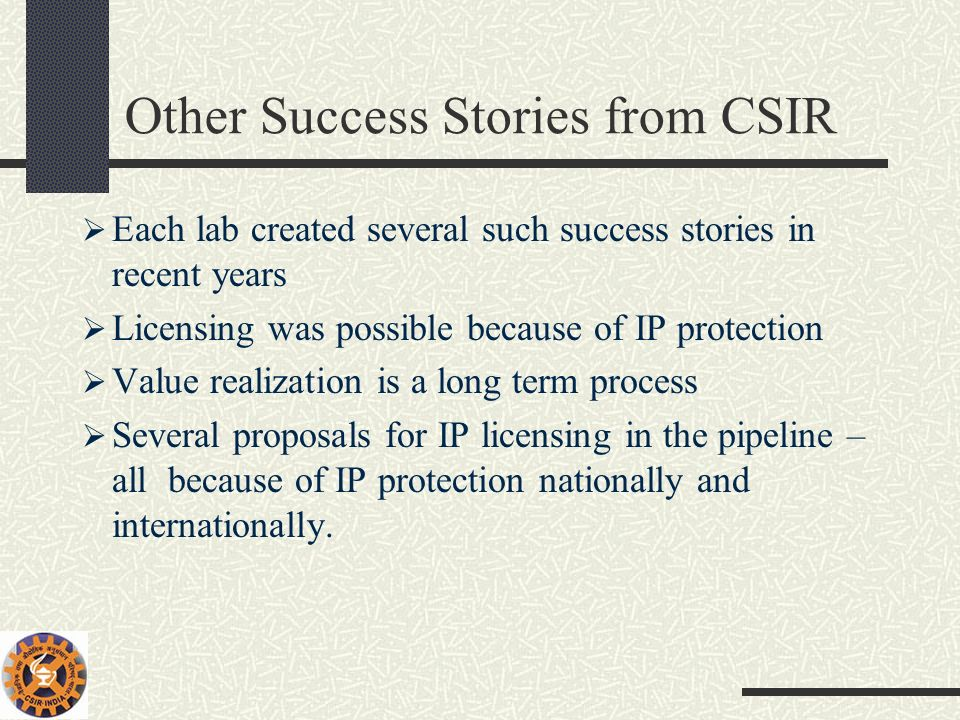 Other Success Stories from CSIR Each lab created several such success stories in recent years Licensing was possible because of IP protection Value re