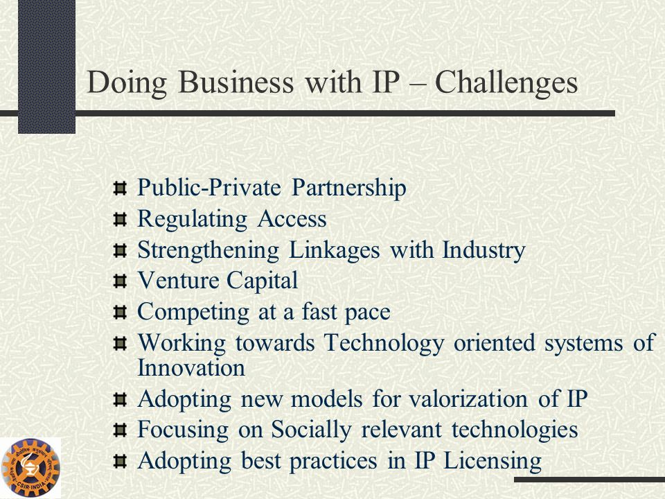 Doing Business with IP – Challenges Public-Private Partnership Regulating Access Strengthening Linkages with Industry Venture Capital Competing at a f