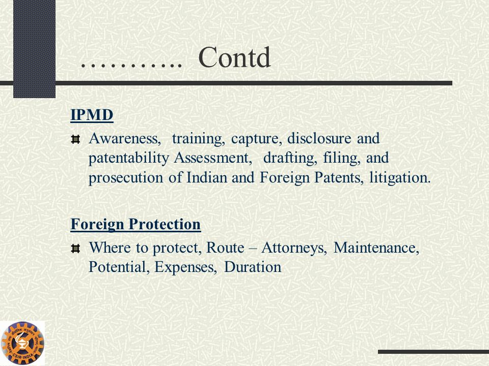 ……….. Contd IPMD Awareness, training, capture, disclosure and patentability Assessment, drafting, filing, and prosecution of Indian and Foreign Patent