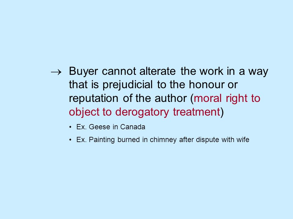 Buyer cannot alterate the work in a way that is prejudicial to the honour or reputation of the author (moral right to object to derogatory treatment) Ex.