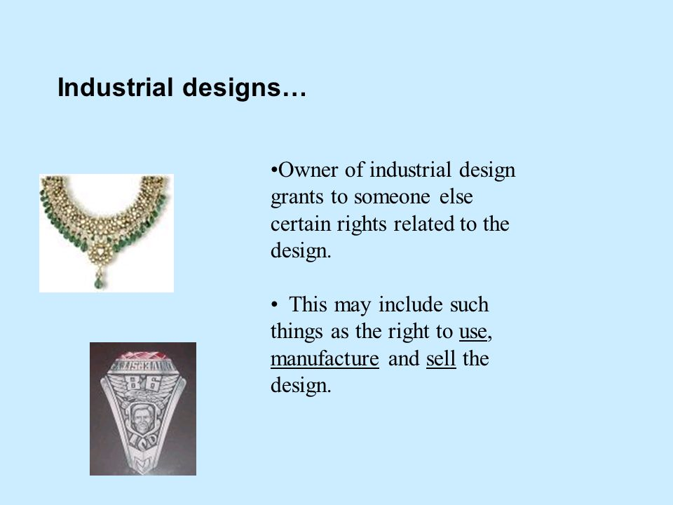 Industrial designs… Owner of industrial design grants to someone else certain rights related to the design.