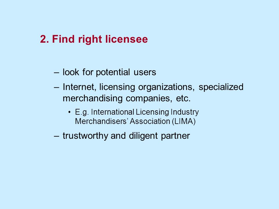 2. Find right licensee –look for potential users –Internet, licensing organizations, specialized merchandising companies, etc. E.g. International Lice