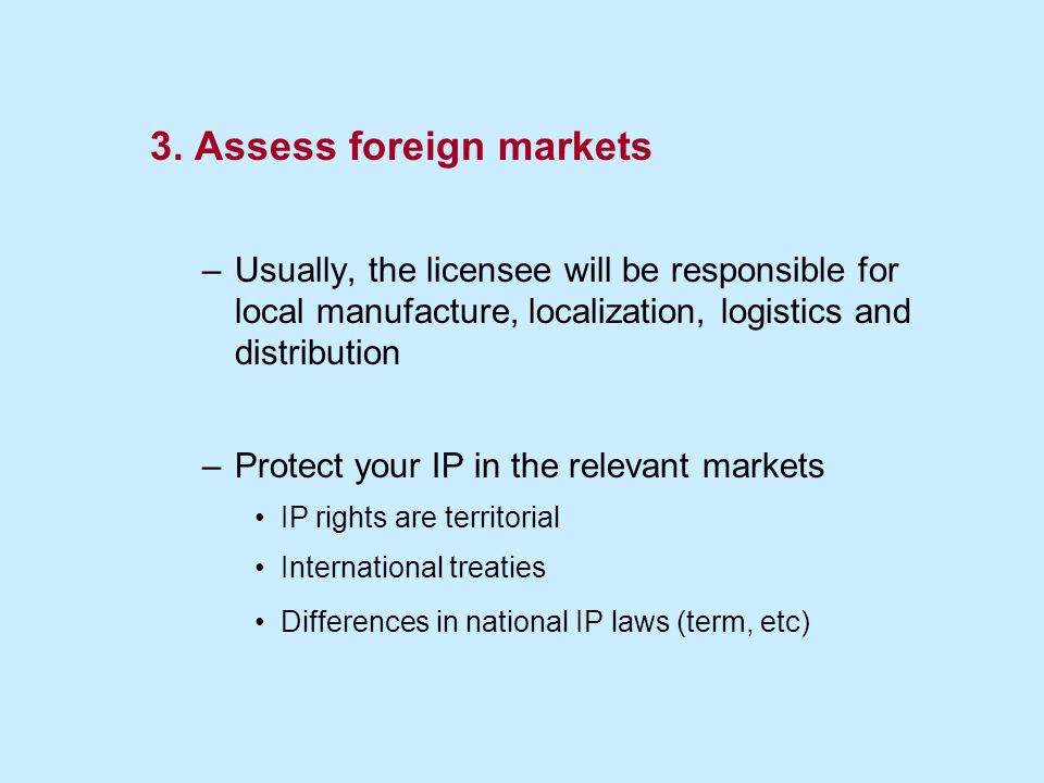 3. Assess foreign markets –Usually, the licensee will be responsible for local manufacture, localization, logistics and distribution –Protect your IP