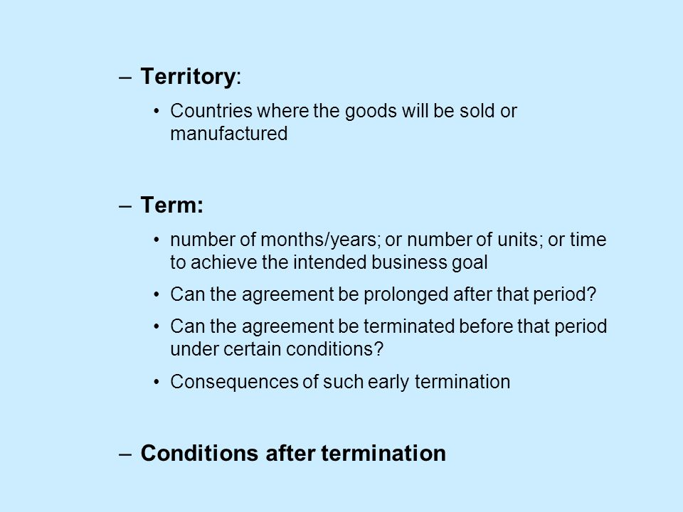 –Territory: Countries where the goods will be sold or manufactured –Term: number of months/years; or number of units; or time to achieve the intended business goal Can the agreement be prolonged after that period.