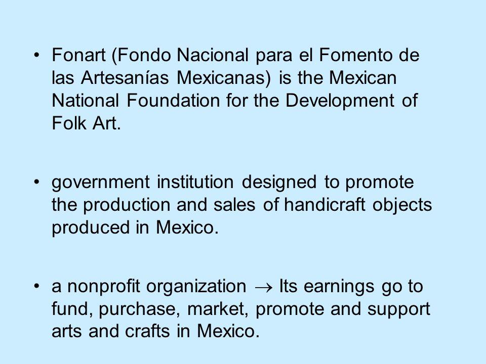 Fonart (Fondo Nacional para el Fomento de las Artesanías Mexicanas) is the Mexican National Foundation for the Development of Folk Art.