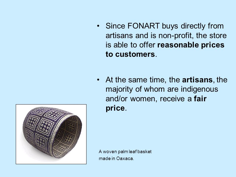 Since FONART buys directly from artisans and is non-profit, the store is able to offer reasonable prices to customers.