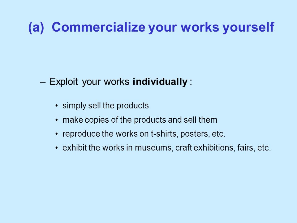 (a) Commercialize your works yourself –Exploit your works individually : simply sell the products make copies of the products and sell them reproduce the works on t-shirts, posters, etc.