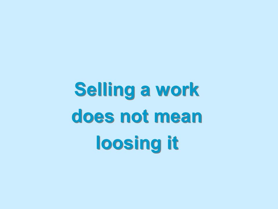 Selling a work does not mean loosing it Selling a work does not mean loosing it