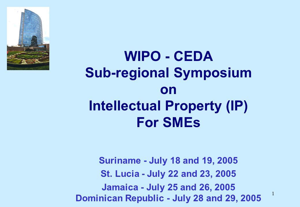 1 WIPO - CEDA Sub-regional Symposium on Intellectual Property (IP) For SMEs Suriname - July 18 and 19, 2005 St.