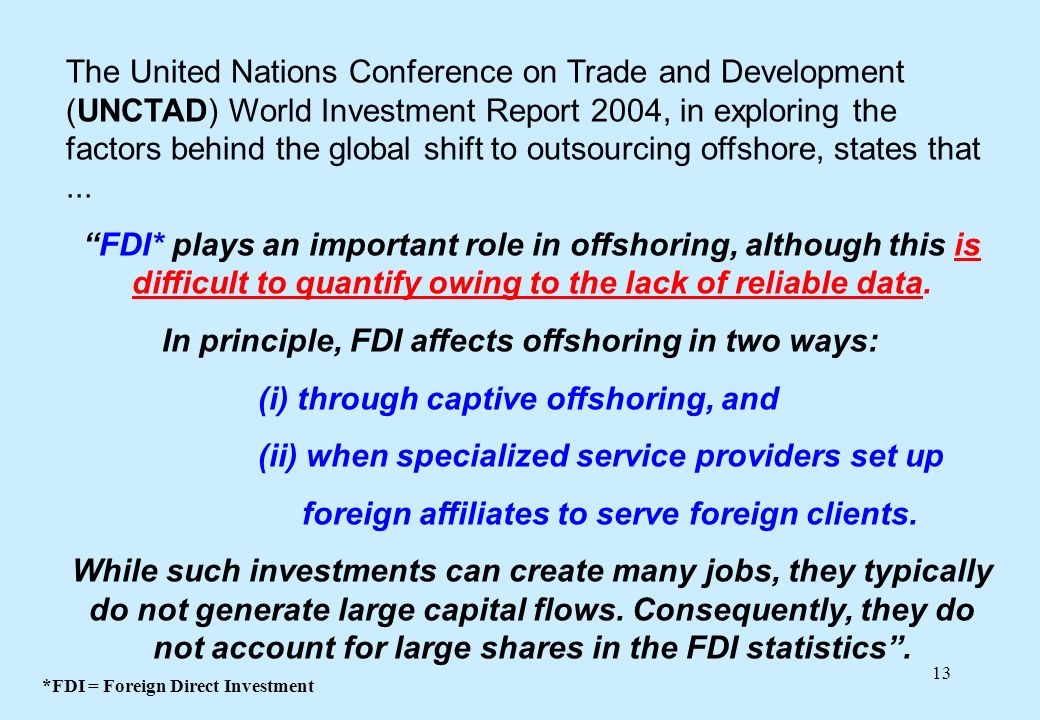 13 The United Nations Conference on Trade and Development (UNCTAD) World Investment Report 2004, in exploring the factors behind the global shift to outsourcing offshore, states that...
