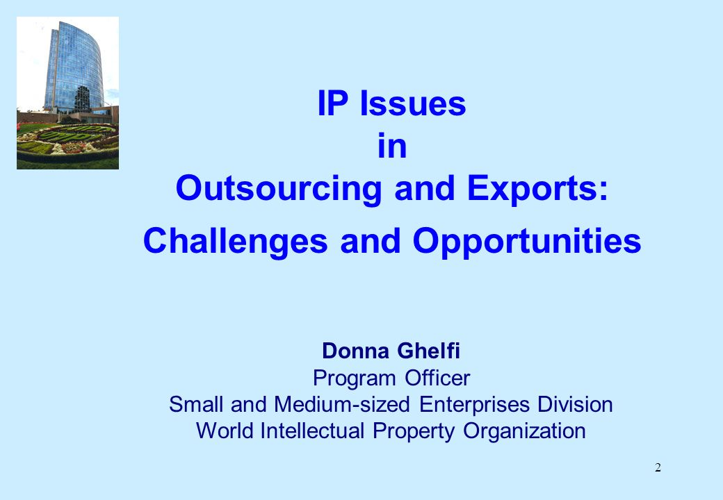 2 IP Issues in Outsourcing and Exports: Challenges and Opportunities Donna Ghelfi Program Officer Small and Medium-sized Enterprises Division World Intellectual Property Organization