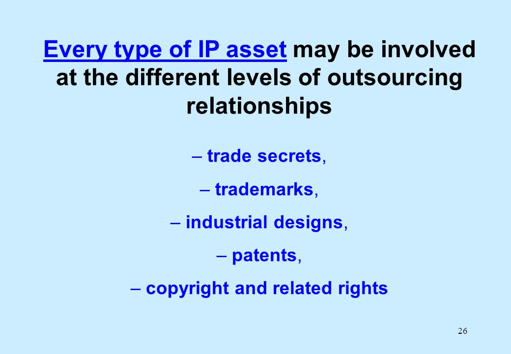 26 Every type of IP asset may be involved at the different levels of outsourcing relationships – trade secrets, – trademarks, – industrial designs, – patents, – copyright and related rights
