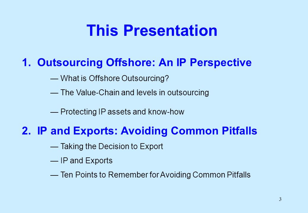 3 This Presentation 1. Outsourcing Offshore: An IP Perspective What is Offshore Outsourcing.