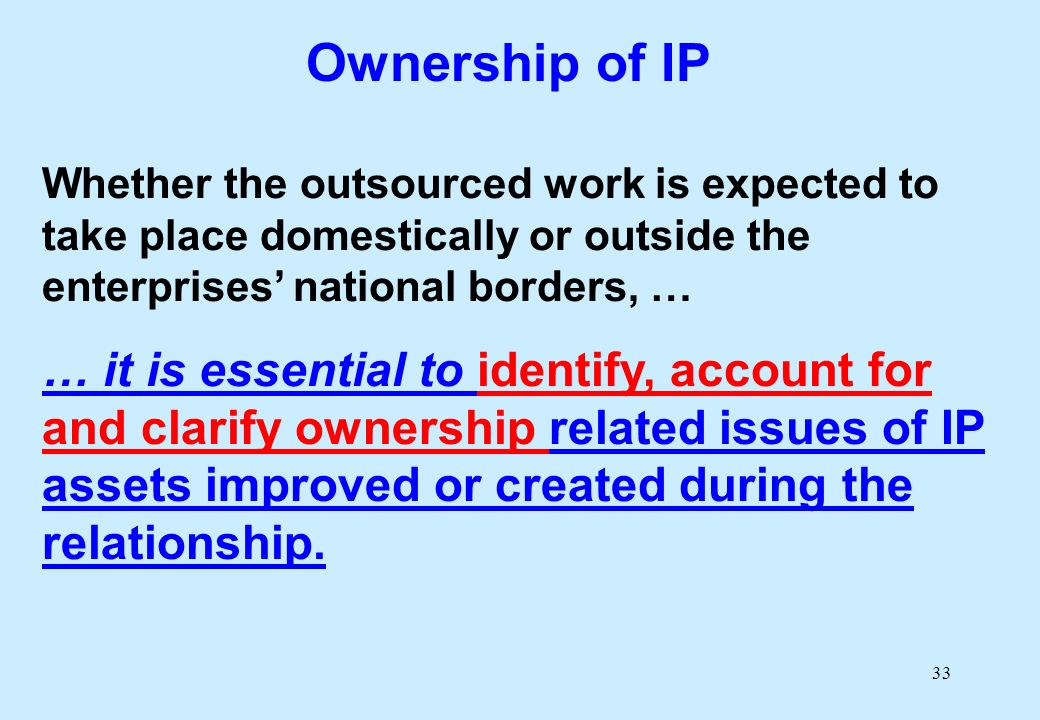33 Ownership of IP Whether the outsourced work is expected to take place domestically or outside the enterprises national borders, … … it is essential to identify, account for and clarify ownership related issues of IP assets improved or created during the relationship.