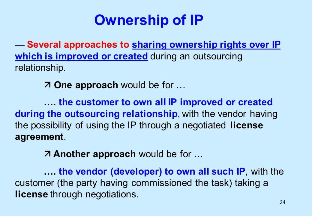 34 Several approaches to sharing ownership rights over IP which is improved or created during an outsourcing relationship.