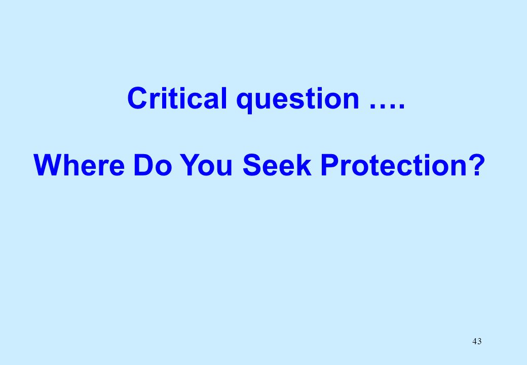 43 Critical question …. Where Do You Seek Protection